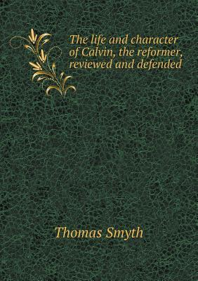 The Life and Character of Calvin, the Reformer, Reviewed and Defended  by  Thomas Smyth