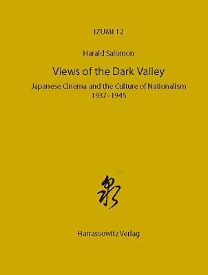 Views of the Dark Valley: Japanese Cinema and the Culture of Nationalism, 1937-1945  by  Harald Salomon