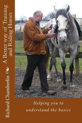 A Better Way of Training and Riding Horses: A Refreshing Way to Understand Horsemanship and Equitation Put Simply.  by  Richard Chamberlin