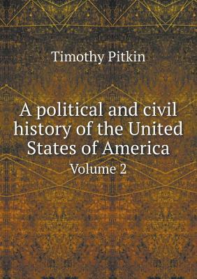 A Political and Civil History of the United States of America Volume 2 Timothy Pitkin