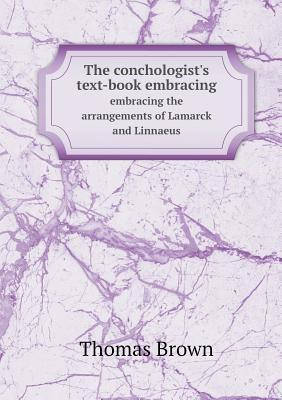 The Conchologists Text-Book Embracing Embracing the Arrangements of Lamarck and Linnaeus Thomas Brown