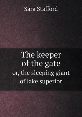 The Keeper of the Gate Or, the Sleeping Giant of Lake Superior  by  Sara Stafford