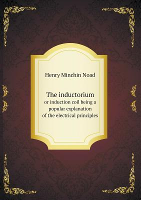 The Inductorium or Induction Coil Being a Popular Explanation of the Electrical Principles Henry Minchin Noad