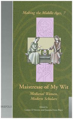 Maistresse of My Wit: Medieval Women, Modern Scholars Louise DArcens
