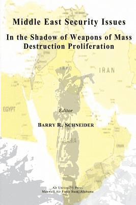 Middle East Security Issues in the Shadow of Weapons of Mass Destruction Proliferation  by  Barry R. Schneider