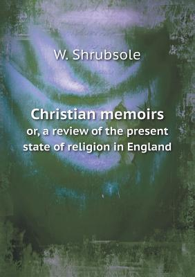 Christian Memoirs Or, a Review of the Present State of Religion in England  by  W Shrubsole