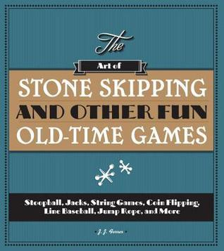 The Art of Stone Skipping and Other Fun Old-Time Games: Stoopball, Jacks, String Games, Coin Flipping, Line Baseball, Jump Rope, and More  by  J.J. Ferrer