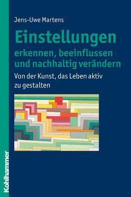 Einstellungen Erkennen, Beeinflussen Und Nachhaltig Verandern: Von Der Kunst, Das Leben Aktiv Zu Gestalten  by  Jens-Uwe Martens