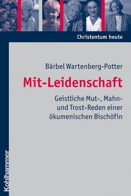 Mit-Leidenschaft: Geistliche Mut-, Mahn- Und Trost-Reden Einer Okumenischen Bischofin Barbel Wartenberg-Potter