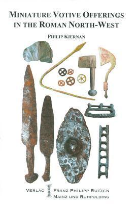 Miniature Votive Offerings in the North-West Provinces of the Roman Empire  by  Philip Kiernan