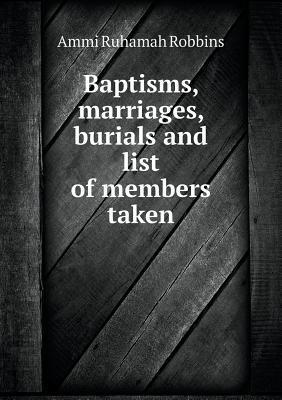 Baptisms, Marriages, Burials and List of Members Taken  by  Ammi Ruhamah Robbins