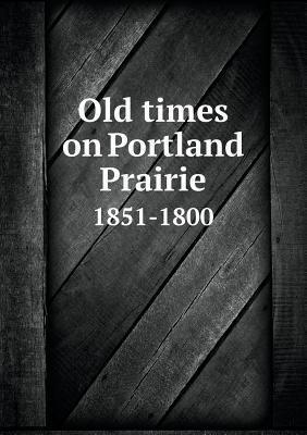 Old Times on Portland Prairie 1851-1800 H V Arnold