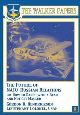 The Future of NATO-Russian Relations or How to Dance with a Bear and Not Get Mauled Gordon B. Hendrickson