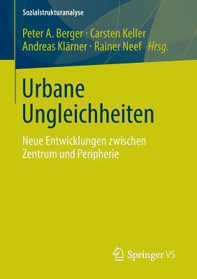 Urbane Ungleichheiten: Neue Entwicklungen Zwischen Zentrum Und Peripherie  by  Peter A. Berger