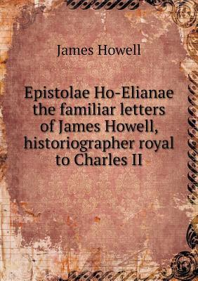 Epistolae Ho-Elianae the Familiar Letters of James Howell, Historiographer Royal to Charles II  by  James Howell