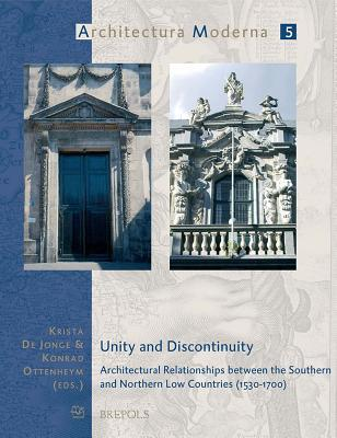 Unity and Discontinuity: Architectural Relationships Between the Southern and Northern Low Countries (1530-1700)  by  Krista De Jonge