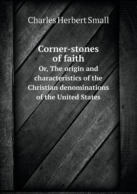 Corner-Stones of Faith Or, the Origin and Characteristics of the Christian Denominations of the United States  by  Charles Herbert Small