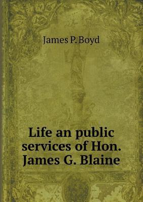 Life an Public Services of Hon. James G. Blaine  by  James P Boyd