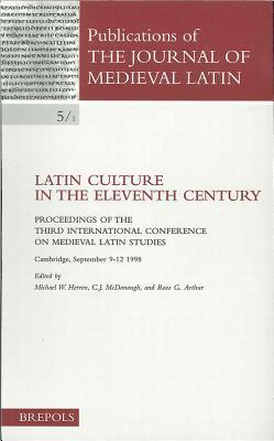 Latin Culture in the Eleventh Century: Proceedings of the Third International Conference on Medieval Latin Studies Cambridge, 9-12 September 1998  by  M. W. Herren