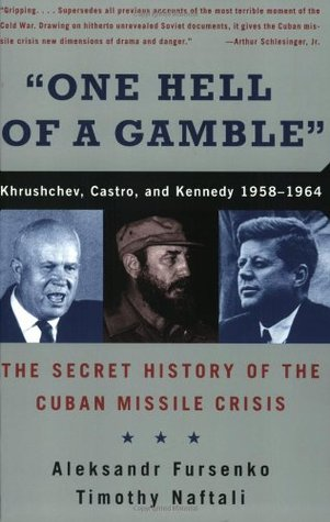 One Hell of a Gamble: Khrushchev, Castro, and Kennedy, 1958-1964 Aleksandr Fursenko