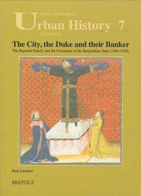 The City, the Duke and Their Banker: The Rapondi Family and the Formation of the Burgundian State (1384-1430) Bart Lambert