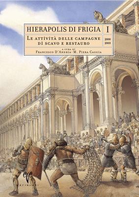Hierapolis Di Frigia I: Le Attivia Delle Campagne Di Scavo E Restauro 2000-2003 M Piera Caggia