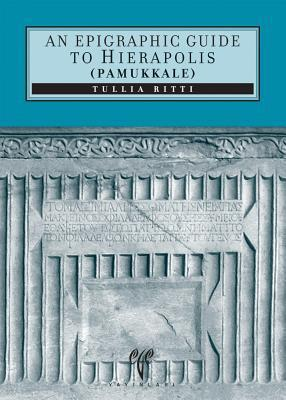 An Epigraphic Guide to Hierapolis of Phrygia (Pamukkale): An Archaeological Guide Tullia Ritti