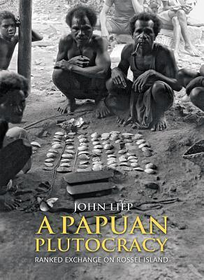 A Papuan Plutocracy: Ranked Exchange on Rossel Island John Liep