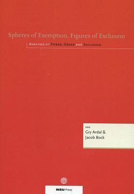 Spheres of Exemption, Figures of Exclusion: Analyses of Power, Order and Exclusion  by  Gry Ardal