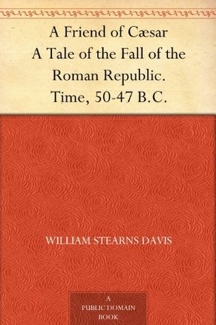 A Friend of Cæsar A Tale of the Fall of the Roman Republic. Time, 50-47 B.C.  by  William Stearns Davis