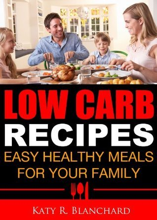 Low Carb Recipes: Easy Healthy Meals for Your Family Katy R. Blanchard