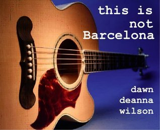 This Is Not Barcelona  by  Dawn DeAnna Wilson