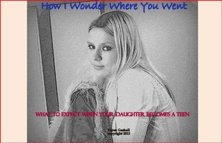 How I Wonder Where You Went - What to Expect When Your Daughter Becomes a Teen Karen Gaskell