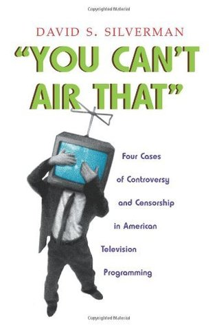 You Cant Air That: Four Cases of Controversy and Censorship in American Television Programming David S. Silverman