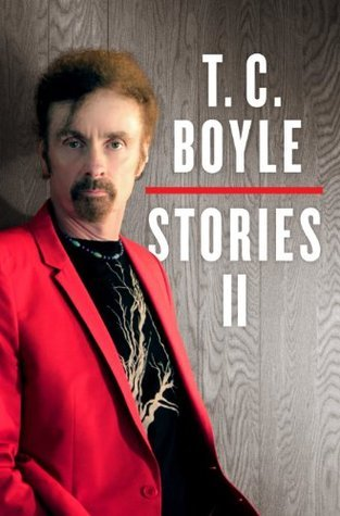 T.C. Boyle Stories II: The Collected Stories of T. Coraghessan Boyle, Volume II  by  T.C. Boyle