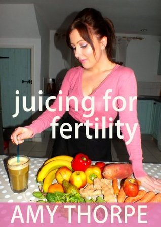 Juicing For Fertility  by  Amy Thorpe