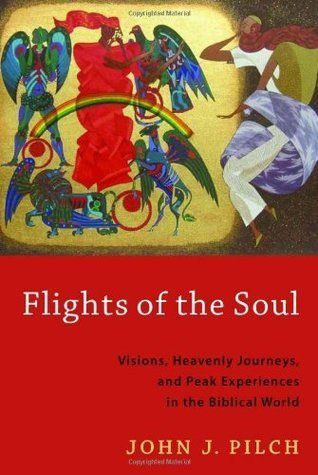 Flights of the Soul: Visions, Heavenly Journeys, and Peak Experiences in the Biblical World  by  John J. Pilch