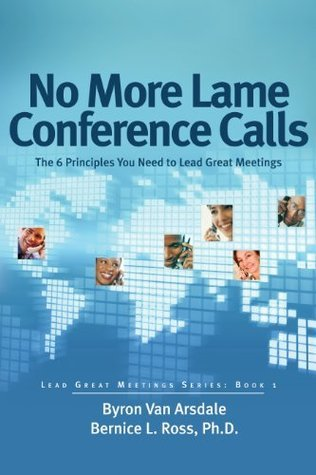 No More Lame Conference Calls: The 6 Principles You Need to Lead Great Meetings Bernice Ross