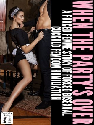 When the Partys Over: A Forced Femme Story of Forced Bisexual Cuckold Femdom Humiliation  by  Heather Stevens