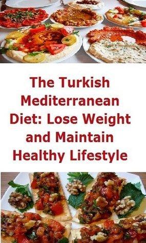 The Turkish Mediterranean Diet: Lose Weight and Maintain Healthy Lifestyle  by  Chef Deniz