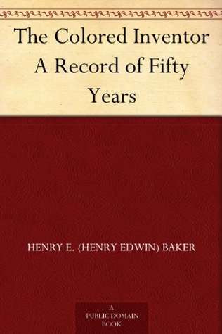 The Colored Inventor A Record of Fifty Years  by  Henry E. Baker