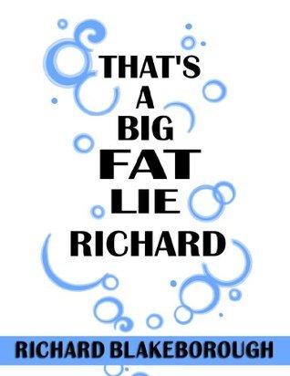 Thats a Big Fat Lie Richard  by  Richard Blakeborough