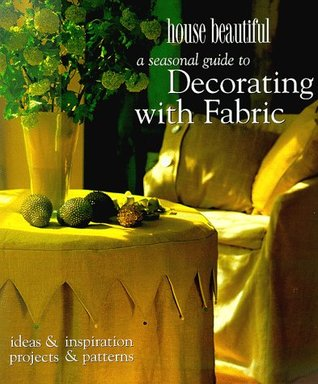 A House Beautiful Seasonal Guide to Decorating with Fabric: Ideas and Inspiration, Projects and Patterns  by  House Beautiful