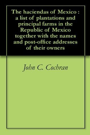 The haciendas of Mexico : a list of plantations and principal farms in the Republic of Mexico together with the names and post-office addresses of their owners  by  John C. Cochran