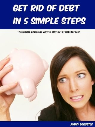 Get Rid Of Debt In 5 Simple Steps: The Simple And Relax Way To Stay Out Of Debt Forever  by  Jimmy Sorustle