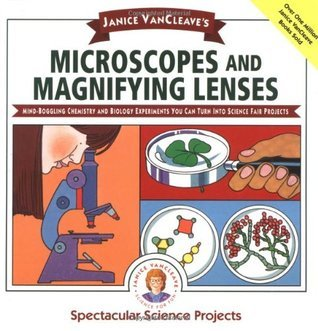 Microscopes and Magnifying Lenses: Mind-Boggling Chemistry and Biology Experiments You Can Turn Into Science Fair Projects  by  Janice VanCleave