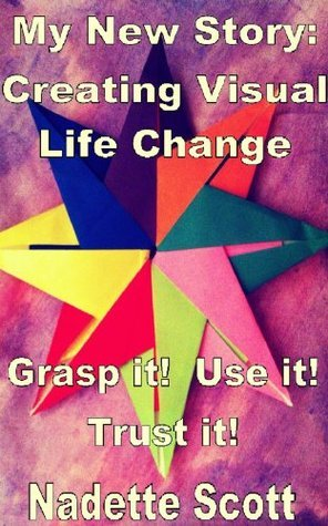 My New Story: Creating Visual Life Change  by  Nadette Scott