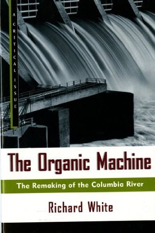 The Organic Machine: The Remaking of the Columbia River  by  Richard White
