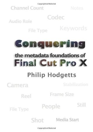 Conquering the Metadata Foundations of Final Cut Pro X  by  Philip Hodgetts
