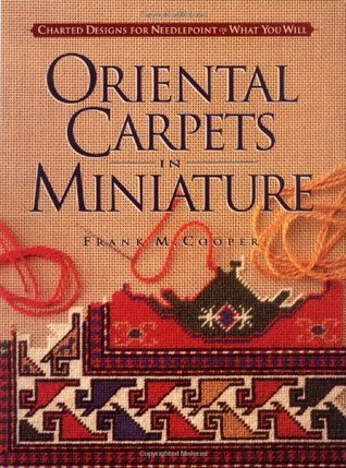 Oriental Carpets in Miniature: Charted Designs for Needlepoint or What You Will Frank M. Cooper